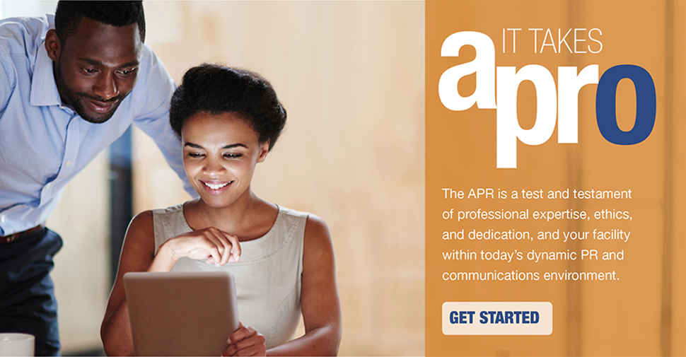 It takes a pro. The APR is a test and testament of professional expertise, ethics, and dedication, and your facility within today's dynamic PR and communications environment. Get Started!